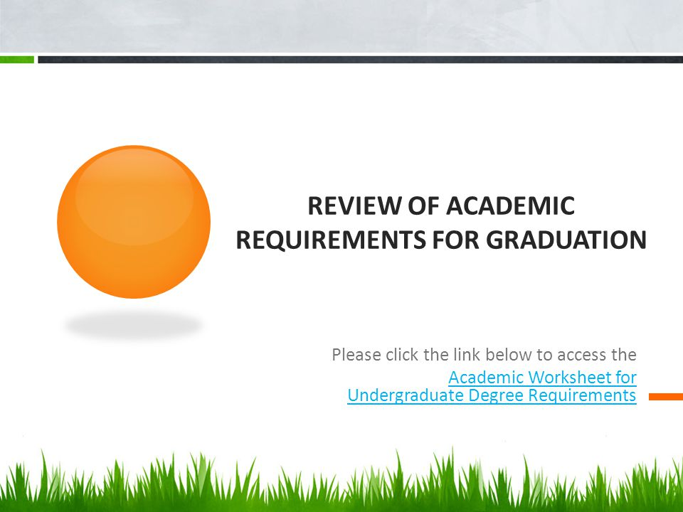 REVIEW OF ACADEMIC REQUIREMENTS FOR GRADUATION Please click the link below to access the Academic Worksheet for Undergraduate Degree Requirements