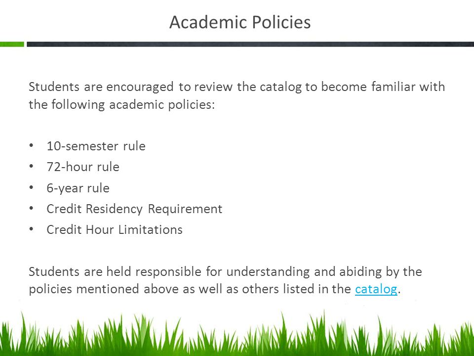 Academic Policies Students are encouraged to review the catalog to become familiar with the following academic policies: 10-semester rule 72-hour rule 6-year rule Credit Residency Requirement Credit Hour Limitations Students are held responsible for understanding and abiding by the policies mentioned above as well as others listed in the catalog.catalog