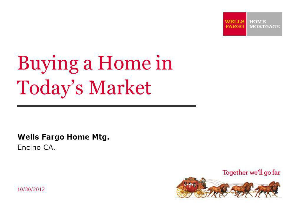 Buying a Home in Todays Market Wells Fargo Home Mtg. Encino CA. 10/30/2012