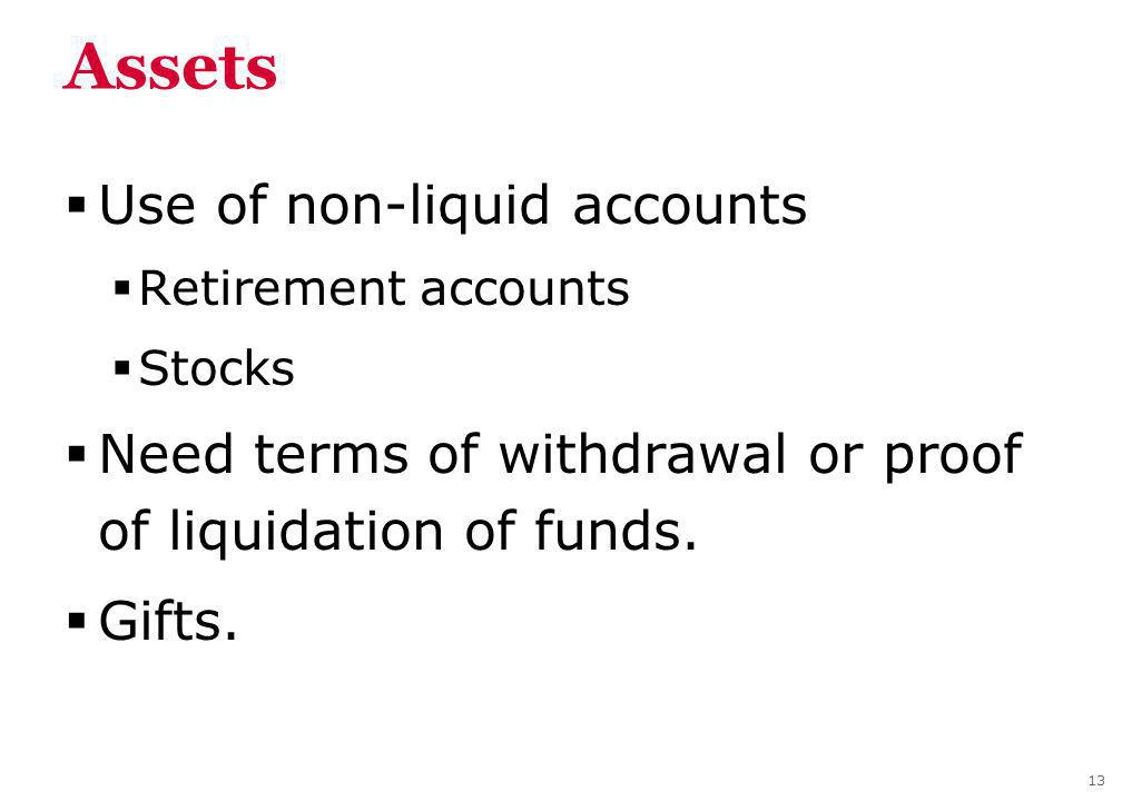 Assets Use of non-liquid accounts Retirement accounts Stocks Need terms of withdrawal or proof of liquidation of funds.