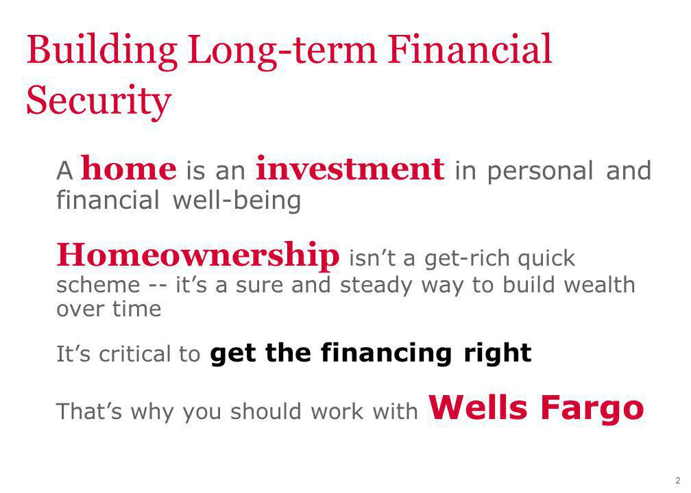 2 Building Long-term Financial Security A home is an investment in personal and financial well-being Homeownership isnt a get-rich quick scheme -- its a sure and steady way to build wealth over time Its critical to get the financing right Thats why you should work with Wells Fargo