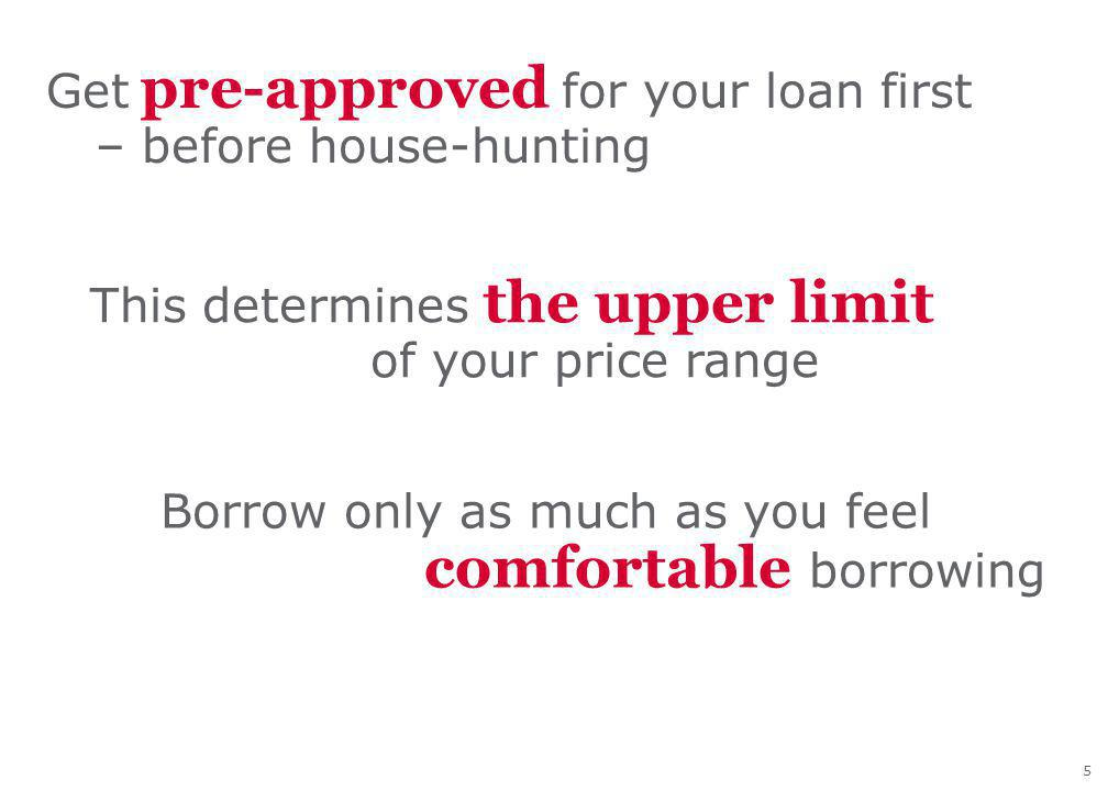 5 Get pre-approved for your loan first – before house-hunting This determines the upper limit of your price range Borrow only as much as you feel comfortable borrowing