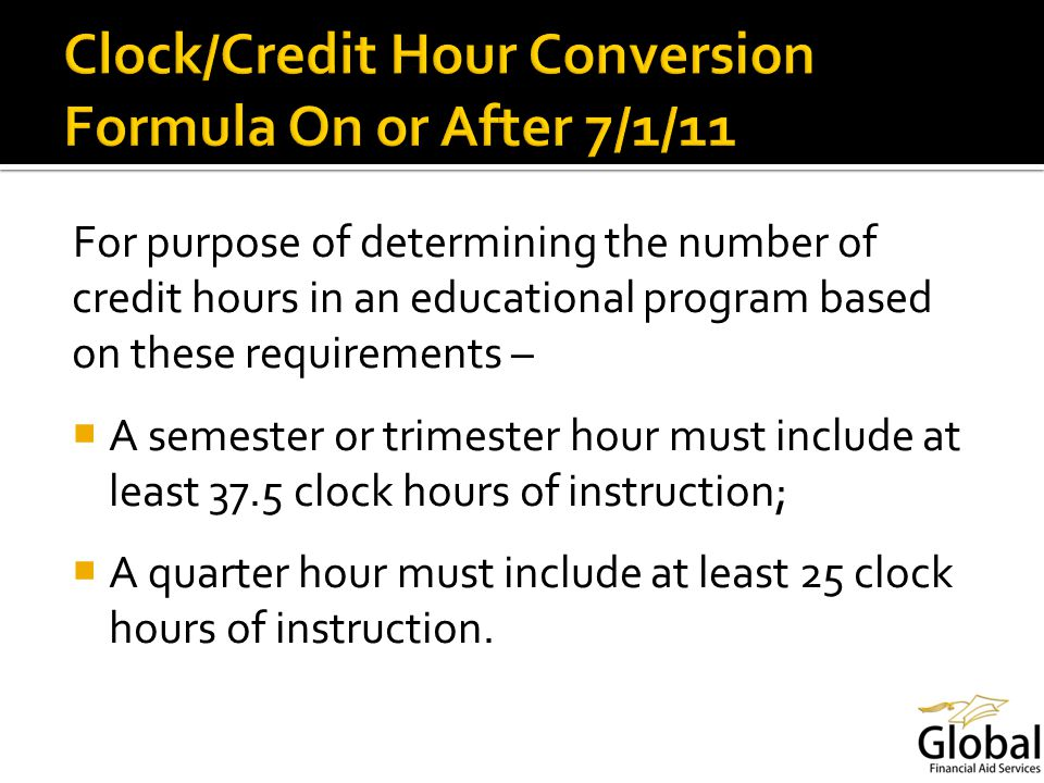 For purpose of determining the number of credit hours in an educational program based on these requirements – A semester or trimester hour must include at least 37.5 clock hours of instruction; A quarter hour must include at least 25 clock hours of instruction.