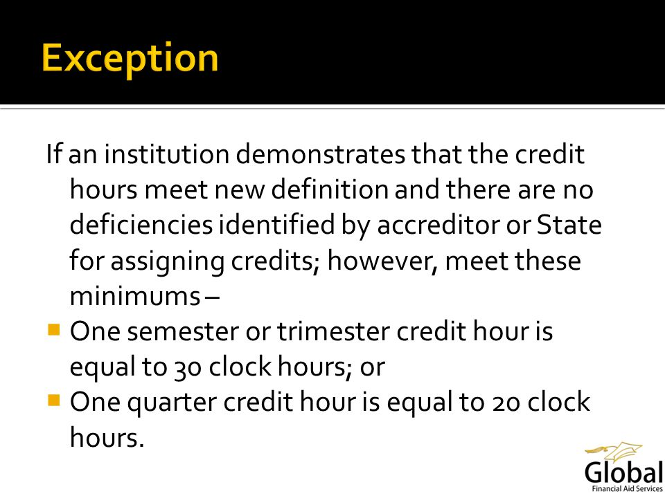 If an institution demonstrates that the credit hours meet new definition and there are no deficiencies identified by accreditor or State for assigning credits; however, meet these minimums – One semester or trimester credit hour is equal to 30 clock hours; or One quarter credit hour is equal to 20 clock hours.