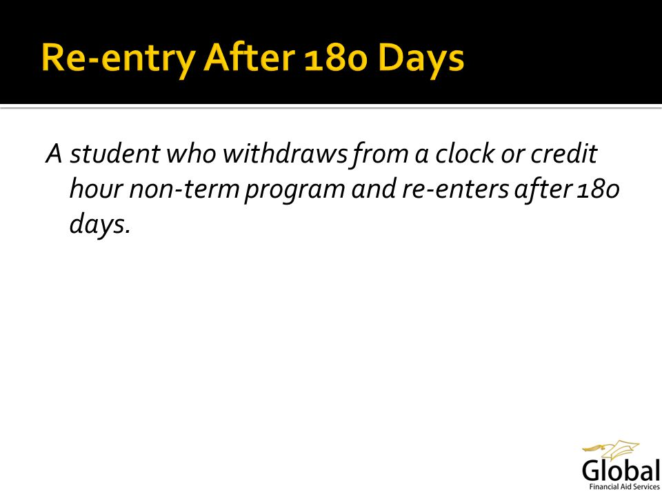 A student who withdraws from a clock or credit hour non-term program and re-enters after 180 days.