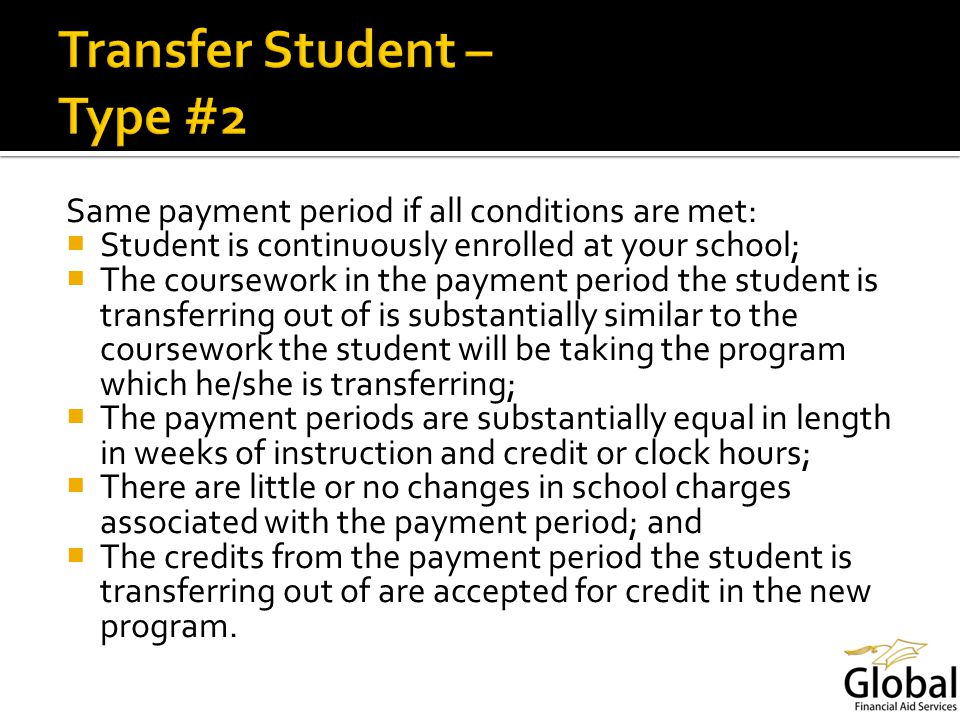 Same payment period if all conditions are met: Student is continuously enrolled at your school; The coursework in the payment period the student is transferring out of is substantially similar to the coursework the student will be taking the program which he/she is transferring; The payment periods are substantially equal in length in weeks of instruction and credit or clock hours; There are little or no changes in school charges associated with the payment period; and The credits from the payment period the student is transferring out of are accepted for credit in the new program.