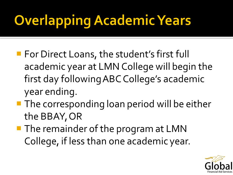 For Direct Loans, the students first full academic year at LMN College will begin the first day following ABC Colleges academic year ending.