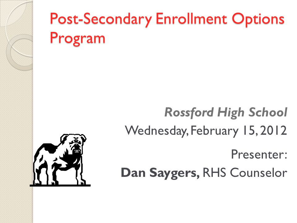Post-Secondary Enrollment Options Program Rossford High School Wednesday, February 15, 2012 Presenter: Dan Saygers, RHS Counselor