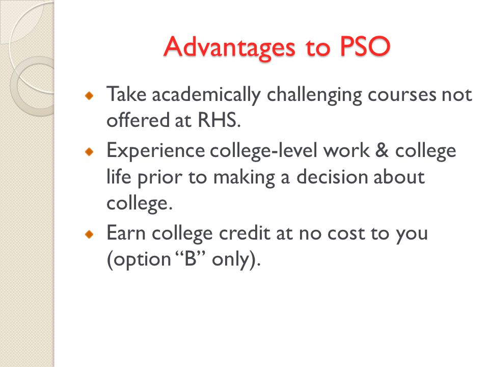 Advantages to PSO Take academically challenging courses not offered at RHS.