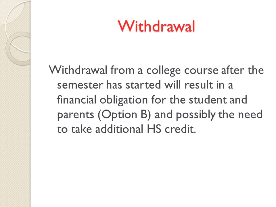 Withdrawal Withdrawal from a college course after the semester has started will result in a financial obligation for the student and parents (Option B) and possibly the need to take additional HS credit.