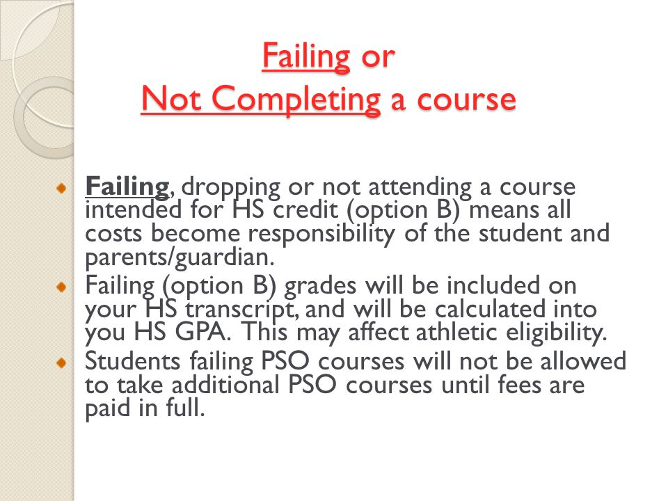 Failing or Not Completing a course Failing, dropping or not attending a course intended for HS credit (option B) means all costs become responsibility of the student and parents/guardian.