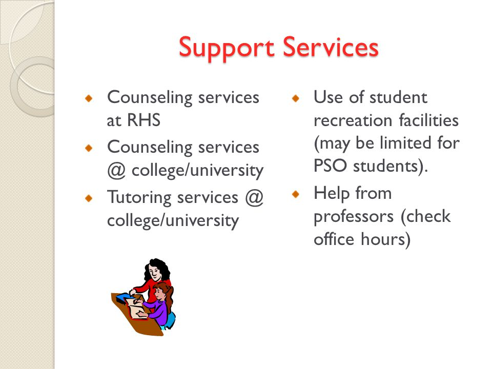Support Services Counseling services at RHS Counseling services @ college/university Tutoring services @ college/university Use of student recreation facilities (may be limited for PSO students).