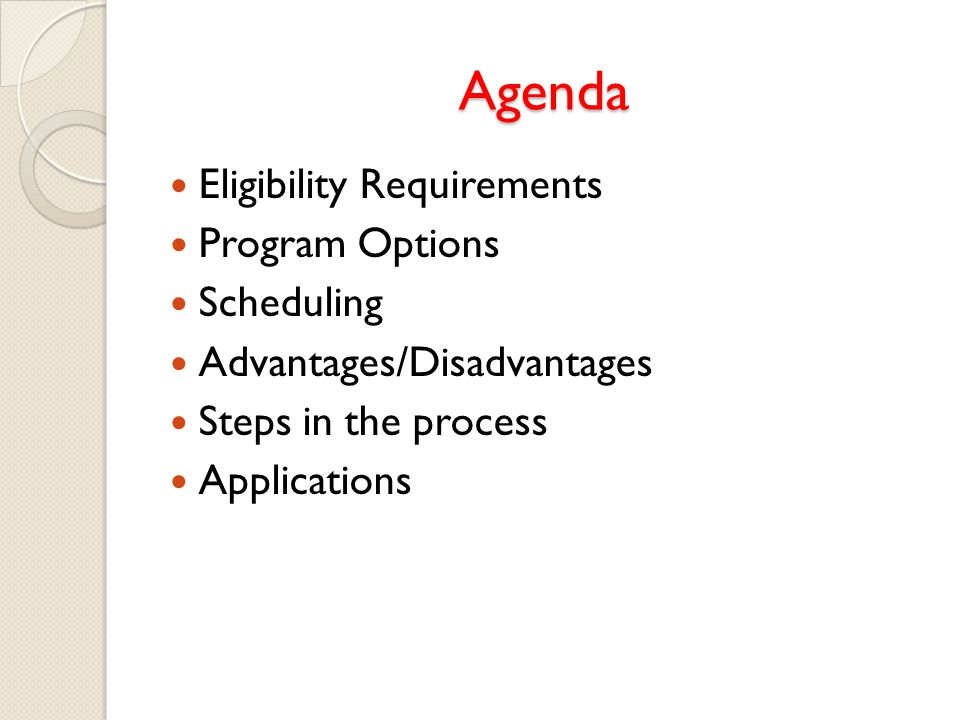 Agenda Eligibility Requirements Program Options Scheduling Advantages/Disadvantages Steps in the process Applications