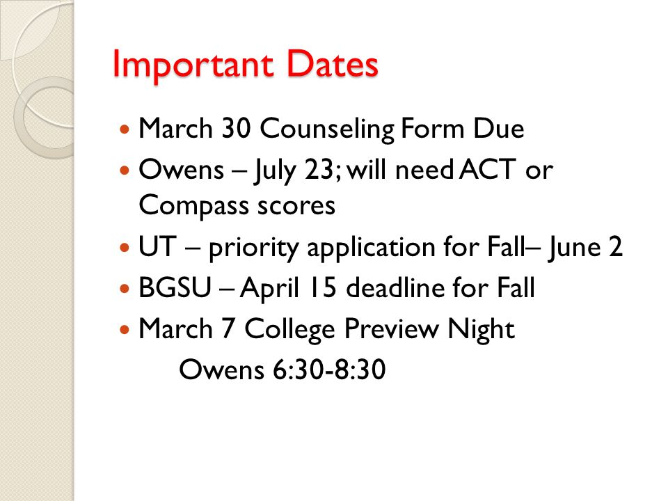 Important Dates March 30 Counseling Form Due Owens – July 23; will need ACT or Compass scores UT – priority application for Fall– June 2 BGSU – April 15 deadline for Fall March 7 College Preview Night Owens 6:30-8:30