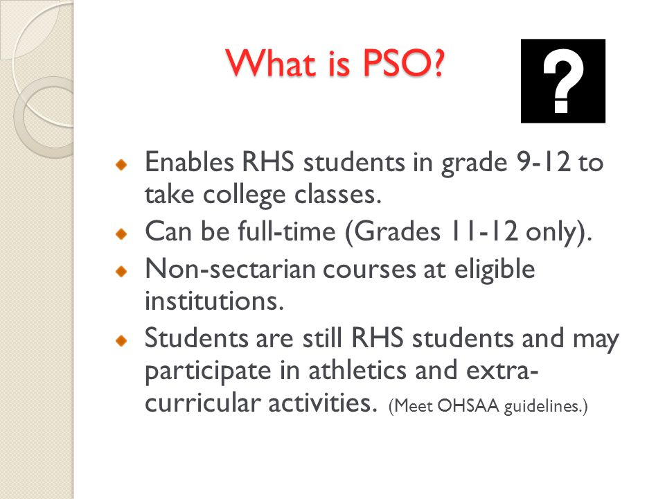 What is PSO. Enables RHS students in grade 9-12 to take college classes.