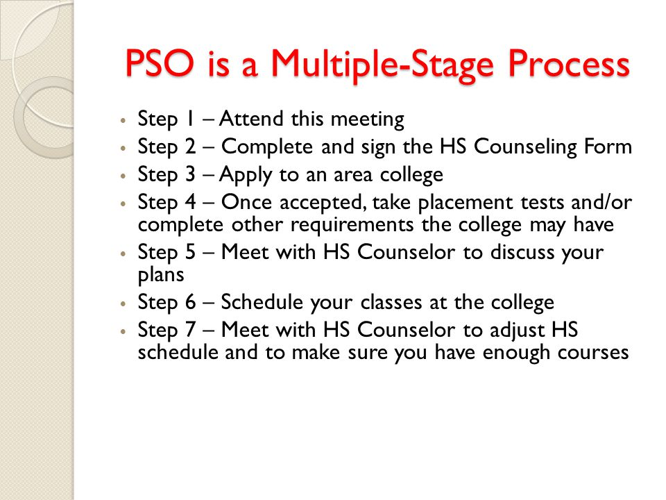 PSO is a Multiple-Stage Process Step 1 – Attend this meeting Step 2 – Complete and sign the HS Counseling Form Step 3 – Apply to an area college Step 4 – Once accepted, take placement tests and/or complete other requirements the college may have Step 5 – Meet with HS Counselor to discuss your plans Step 6 – Schedule your classes at the college Step 7 – Meet with HS Counselor to adjust HS schedule and to make sure you have enough courses