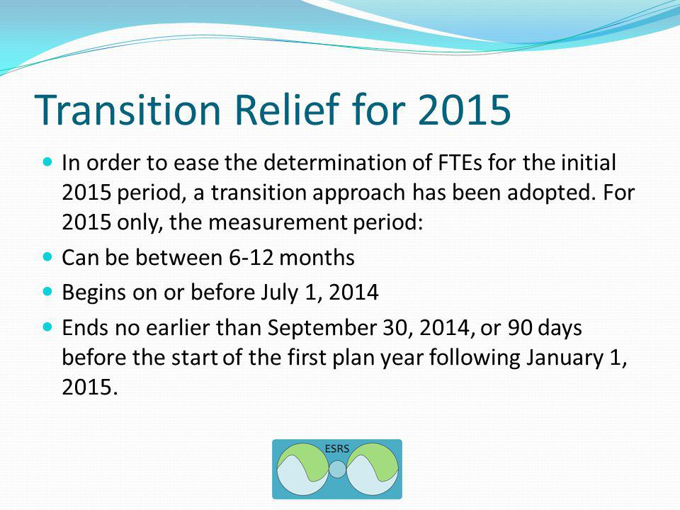 Transition Relief for 2015 In order to ease the determination of FTEs for the initial 2015 period, a transition approach has been adopted.