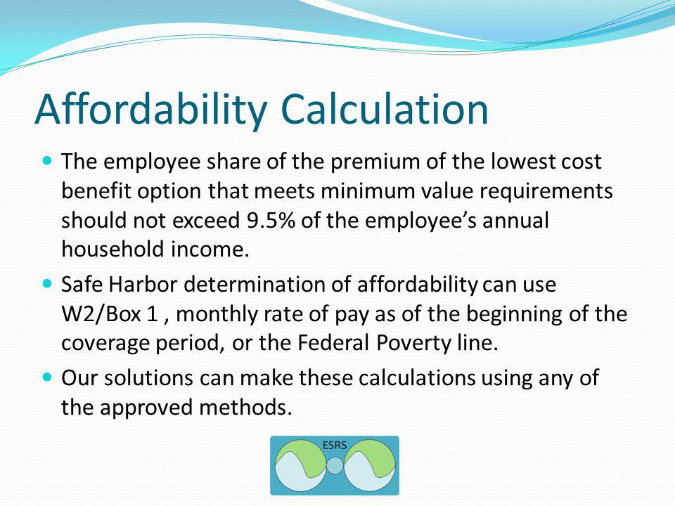 Affordability Calculation The employee share of the premium of the lowest cost benefit option that meets minimum value requirements should not exceed 9.5% of the employees annual household income.