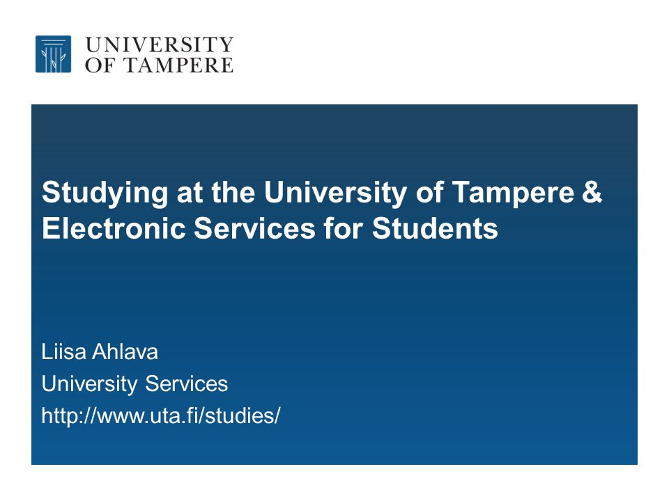 Studying at the University of Tampere & Electronic Services for Students Liisa Ahlava University Services http://www.uta.fi/studies/