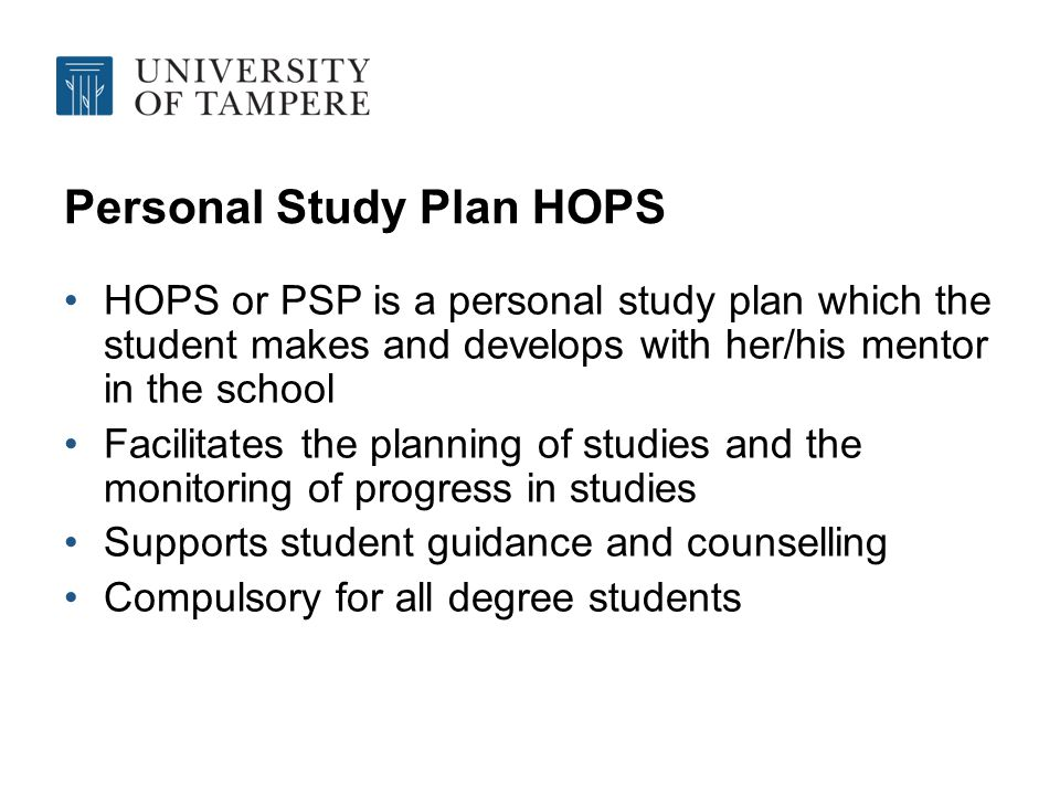 Personal Study Plan HOPS HOPS or PSP is a personal study plan which the student makes and develops with her/his mentor in the school Facilitates the planning of studies and the monitoring of progress in studies Supports student guidance and counselling Compulsory for all degree students