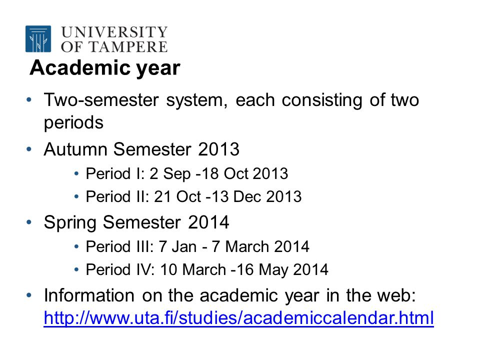 Academic year Two-semester system, each consisting of two periods Autumn Semester 2013 Period I: 2 Sep -18 Oct 2013 Period II: 21 Oct -13 Dec 2013 Spring Semester 2014 Period III: 7 Jan - 7 March 2014 Period IV: 10 March -16 May 2014 Information on the academic year in the web: http://www.uta.fi/studies/academiccalendar.html http://www.uta.fi/studies/academiccalendar.html