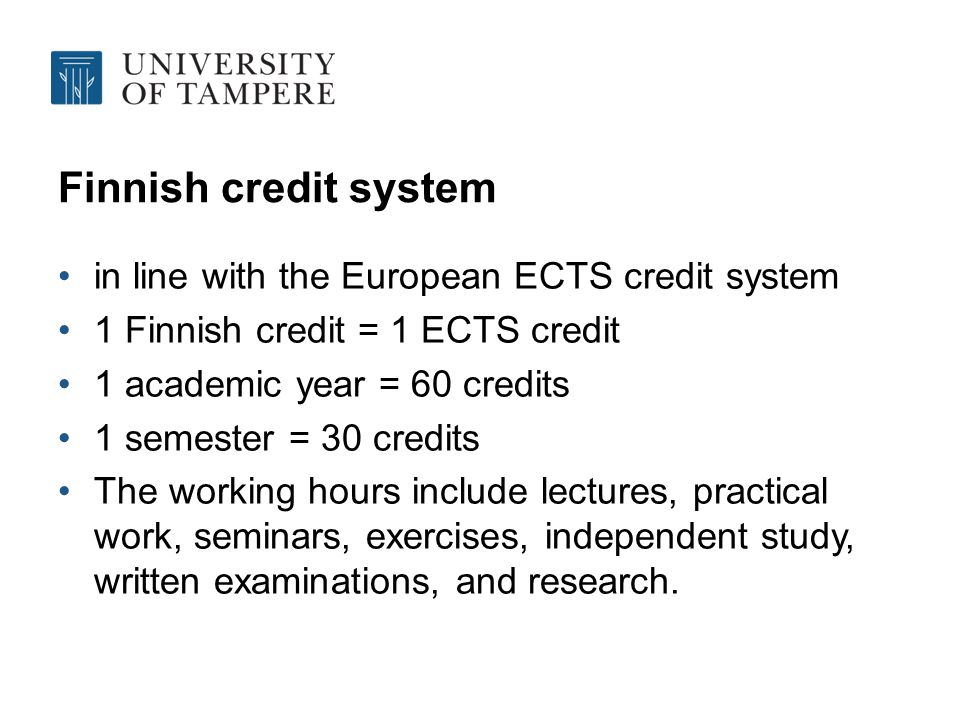 Finnish credit system in line with the European ECTS credit system 1 Finnish credit = 1 ECTS credit 1 academic year = 60 credits 1 semester = 30 credits The working hours include lectures, practical work, seminars, exercises, independent study, written examinations, and research.