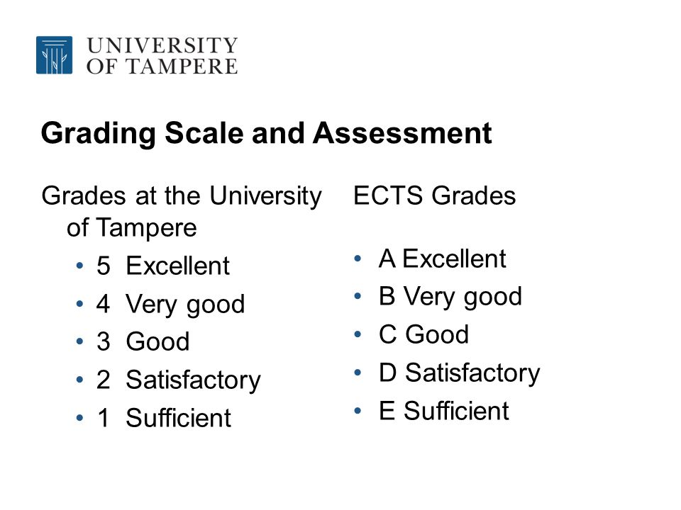 Grading Scale and Assessment Grades at the University of Tampere 5 Excellent 4 Very good 3 Good 2 Satisfactory 1 Sufficient ECTS Grades A Excellent B Very good C Good D Satisfactory E Sufficient