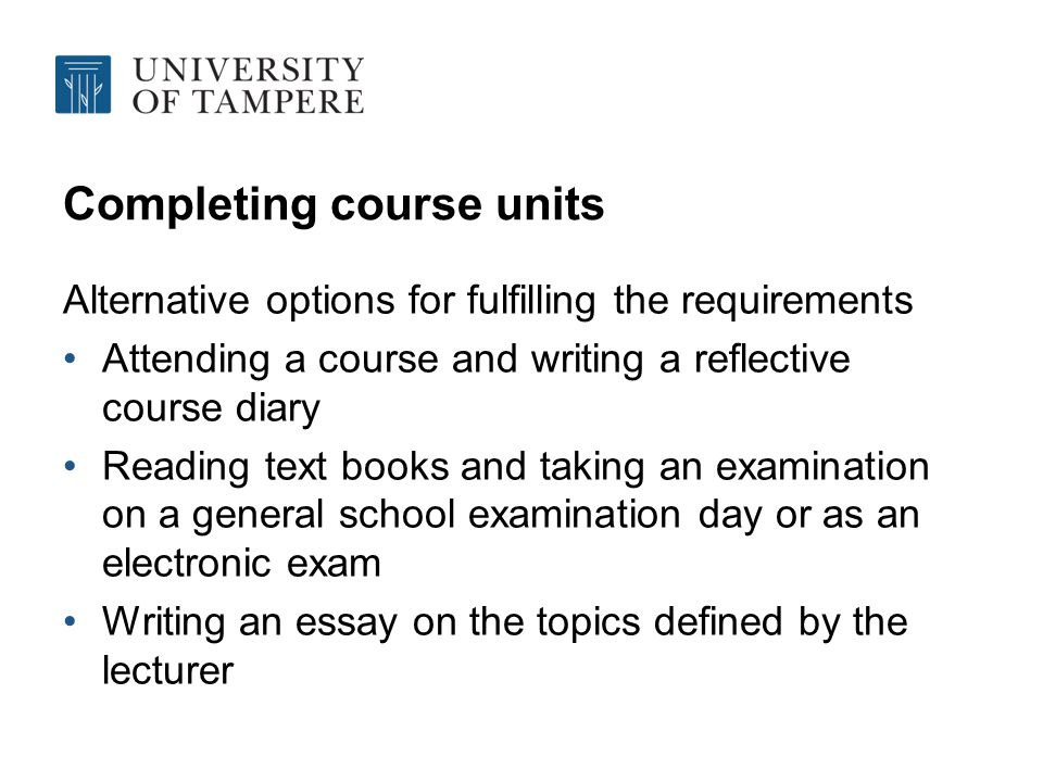 Completing course units Alternative options for fulfilling the requirements Attending a course and writing a reflective course diary Reading text books and taking an examination on a general school examination day or as an electronic exam Writing an essay on the topics defined by the lecturer