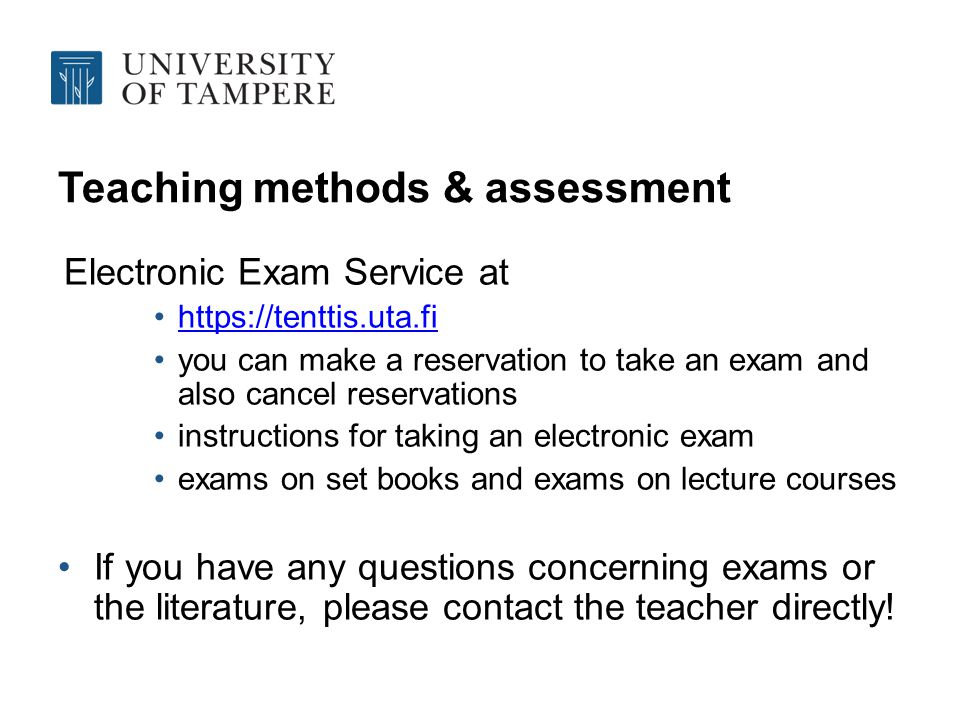 Teaching methods & assessment Electronic Exam Service at https://tenttis.uta.fi you can make a reservation to take an exam and also cancel reservations instructions for taking an electronic exam exams on set books and exams on lecture courses If you have any questions concerning exams or the literature, please contact the teacher directly!