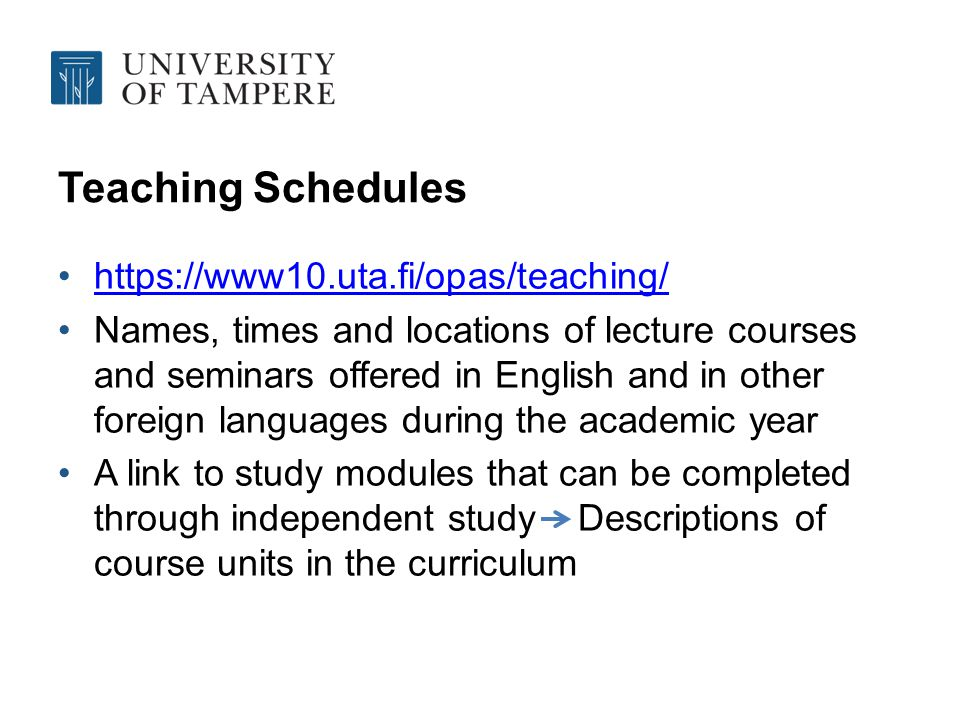 Teaching Schedules https://www10.uta.fi/opas/teaching/ Names, times and locations of lecture courses and seminars offered in English and in other foreign languages during the academic year A link to study modules that can be completed through independent study Descriptions of course units in the curriculum