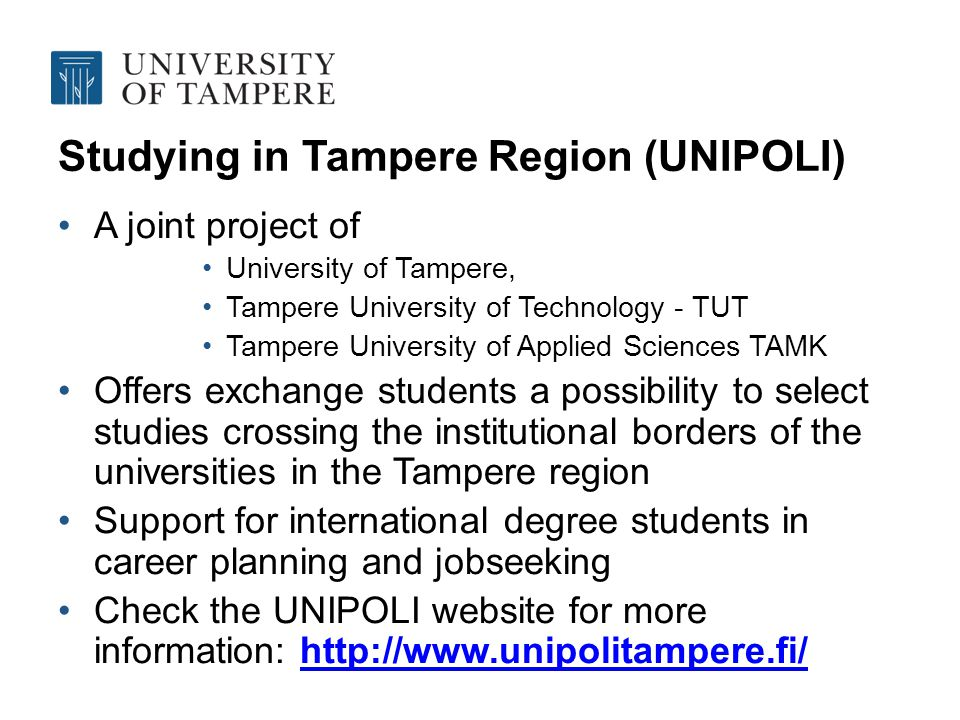 Studying in Tampere Region (UNIPOLI) A joint project of University of Tampere, Tampere University of Technology - TUT Tampere University of Applied Sciences TAMK Offers exchange students a possibility to select studies crossing the institutional borders of the universities in the Tampere region Support for international degree students in career planning and jobseeking Check the UNIPOLI website for more information: http://www.unipolitampere.fi/http://www.unipolitampere.fi/