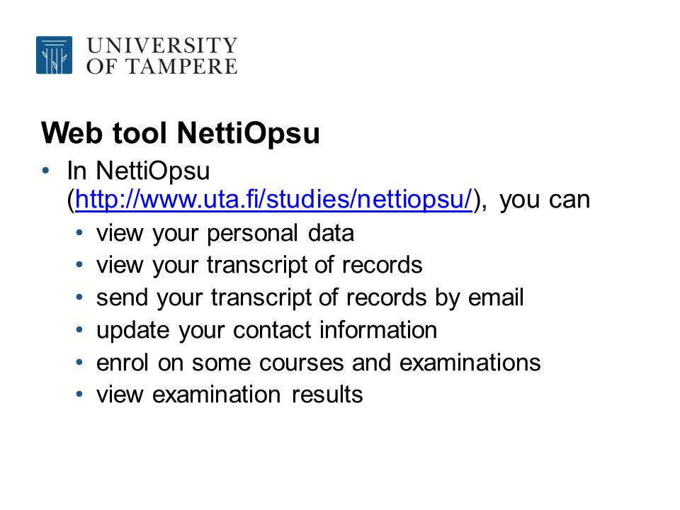 Web tool NettiOpsu In NettiOpsu (http://www.uta.fi/studies/nettiopsu/), you canhttp://www.uta.fi/studies/nettiopsu/ view your personal data view your transcript of records send your transcript of records by email update your contact information enrol on some courses and examinations view examination results