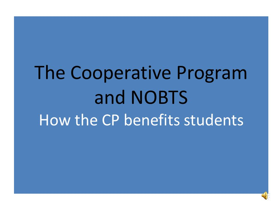 THE COOPERATIVE PROGRAM AND NOBTS (SHRINKING SUPPORT) % budget provided by CPChange in total CP givingChange in CPI 1991-199265%+1.49% 2001-0256%+2.98%+2.9% 2002-0349%-.11%+1.6% 2003-0447%-.27%+2.3% 2004-0548%+4.48%+2.7% 2005-0657% (Katrina recovery 32%)+2.15%+3.4% 2006-0746%+1.15%+3.2% 2007-0848%+1.59%+2.8% 2008-0948%-4.07%+3.8% 2009-1047%-4.84%-.4% 2010-1140%+1.6% 2011-1237% Before 2000, CP giving grew faster than inflation (CPI) Since 2000, inflation has grown faster than the CP