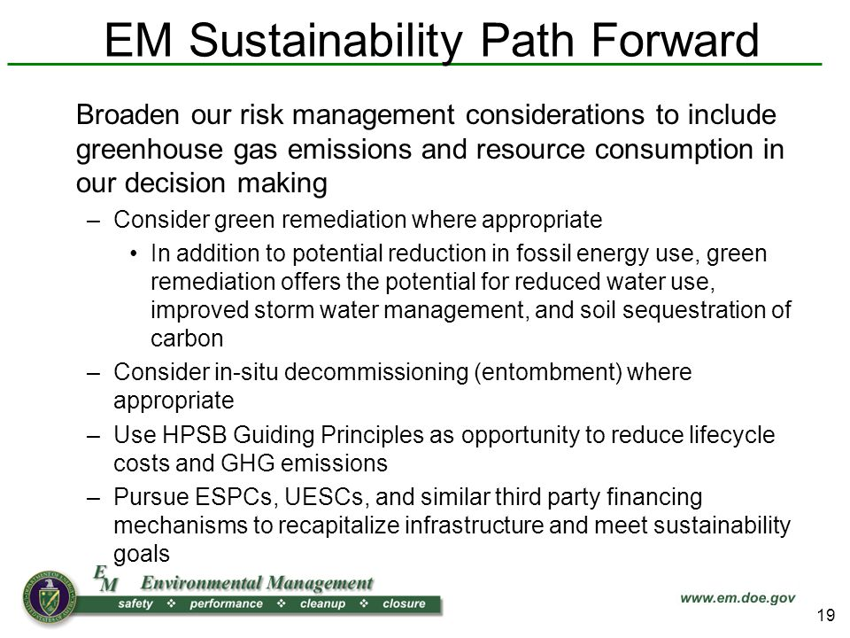 EM Sustainability Path Forward Broaden our risk management considerations to include greenhouse gas emissions and resource consumption in our decision making –Consider green remediation where appropriate In addition to potential reduction in fossil energy use, green remediation offers the potential for reduced water use, improved storm water management, and soil sequestration of carbon –Consider in-situ decommissioning (entombment) where appropriate –Use HPSB Guiding Principles as opportunity to reduce lifecycle costs and GHG emissions –Pursue ESPCs, UESCs, and similar third party financing mechanisms to recapitalize infrastructure and meet sustainability goals 19
