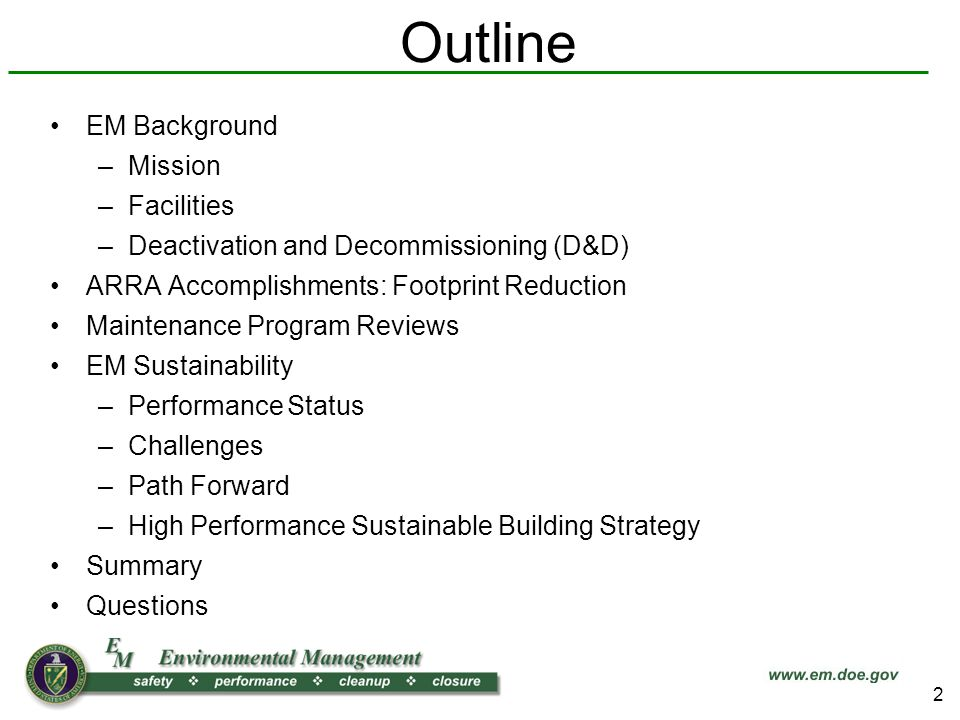 Outline EM Background –Mission –Facilities –Deactivation and Decommissioning (D&D) ARRA Accomplishments: Footprint Reduction Maintenance Program Reviews EM Sustainability –Performance Status –Challenges –Path Forward –High Performance Sustainable Building Strategy Summary Questions 2
