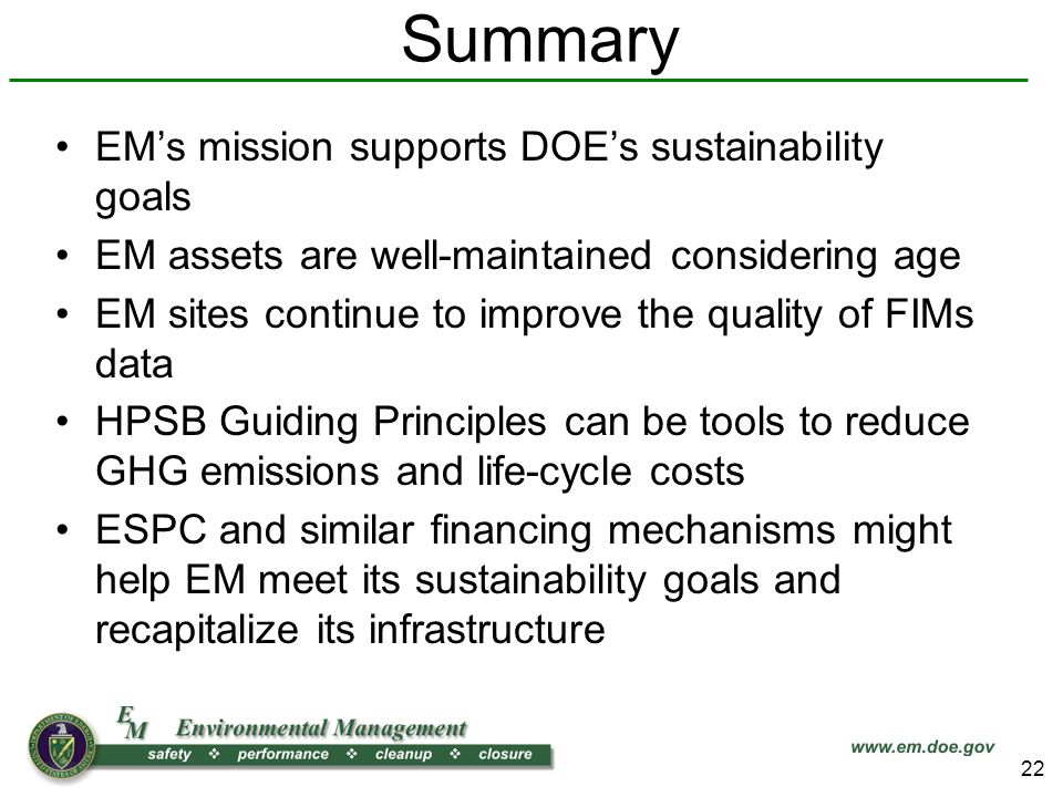 Summary EMs mission supports DOEs sustainability goals EM assets are well-maintained considering age EM sites continue to improve the quality of FIMs data HPSB Guiding Principles can be tools to reduce GHG emissions and life-cycle costs ESPC and similar financing mechanisms might help EM meet its sustainability goals and recapitalize its infrastructure 22