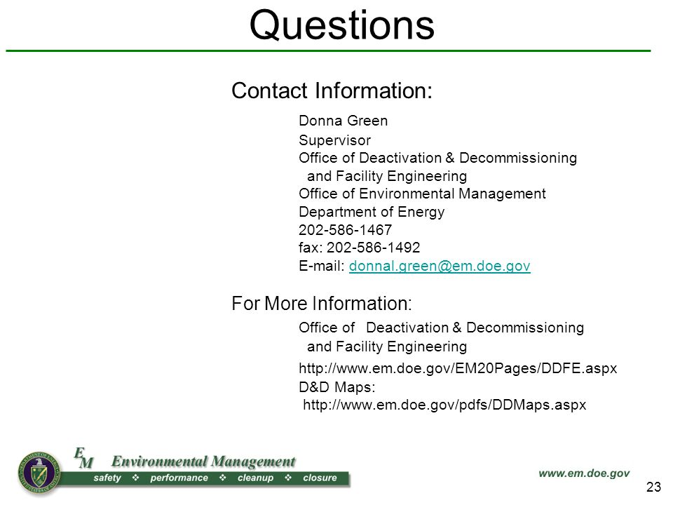 Questions Contact Information: Donna Green Supervisor Office of Deactivation & Decommissioning and Facility Engineering Office of Environmental Management Department of Energy 202-586-1467 fax: 202-586-1492 E-mail: donnal.green@em.doe.govdonnal.green@em.doe.gov For More Information: Office of Deactivation & Decommissioning and Facility Engineering http://www.em.doe.gov/EM20Pages/DDFE.aspx D&D Maps: http://www.em.doe.gov/pdfs/DDMaps.aspx 23