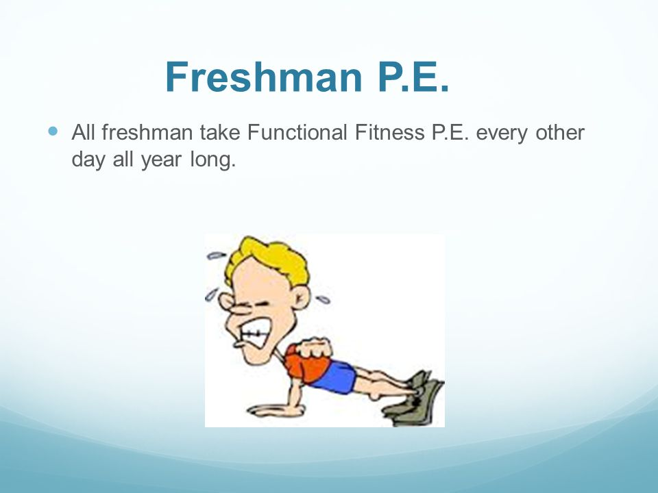 Freshman P.E. All freshman take Functional Fitness P.E. every other day all year long.