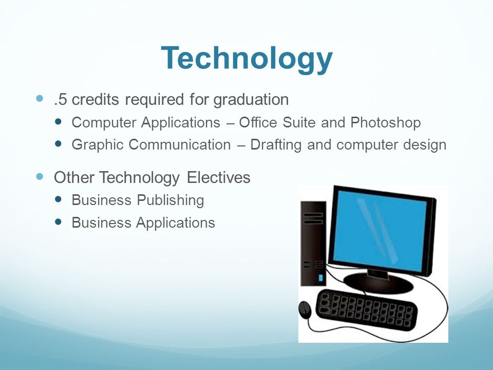 Technology.5 credits required for graduation Computer Applications – Office Suite and Photoshop Graphic Communication – Drafting and computer design Other Technology Electives Business Publishing Business Applications