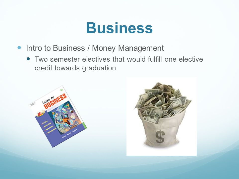 Business Intro to Business / Money Management Two semester electives that would fulfill one elective credit towards graduation