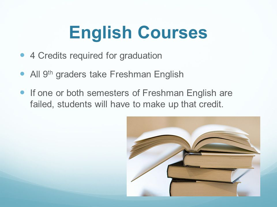 English Courses 4 Credits required for graduation All 9 th graders take Freshman English If one or both semesters of Freshman English are failed, students will have to make up that credit.