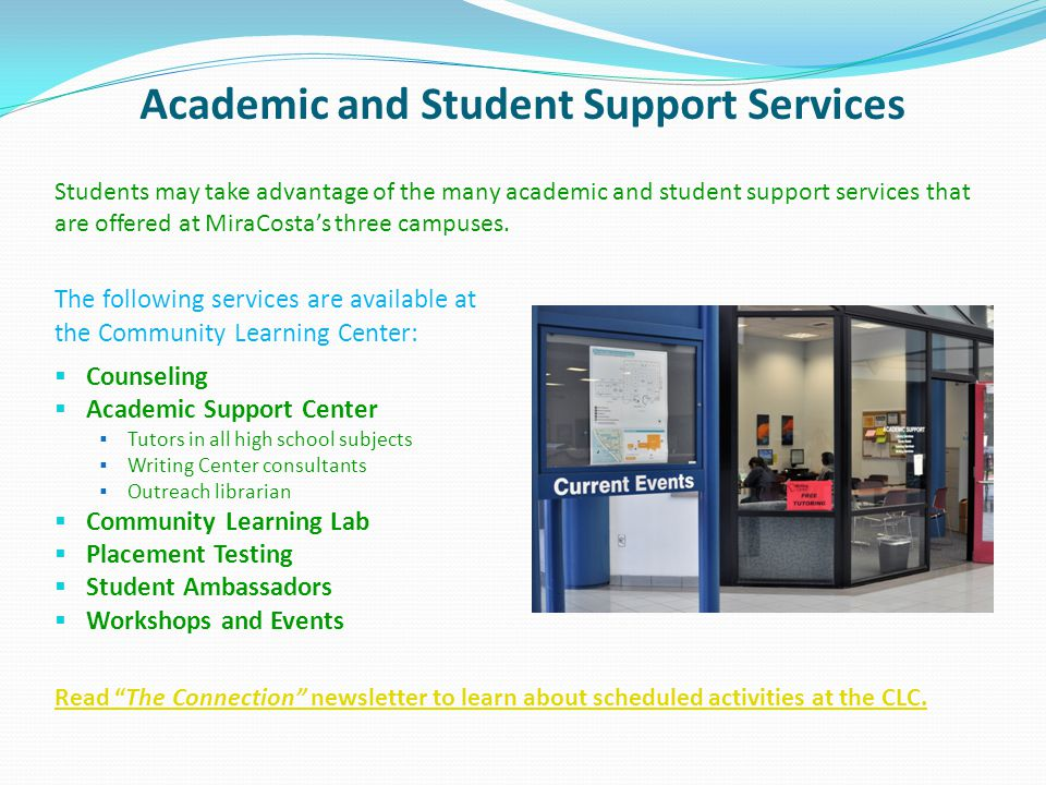 Academic and Student Support Services The following services are available at the Community Learning Center: Counseling Academic Support Center Tutors in all high school subjects Writing Center consultants Outreach librarian Community Learning Lab Placement Testing Student Ambassadors Workshops and Events Students may take advantage of the many academic and student support services that are offered at MiraCostas three campuses.