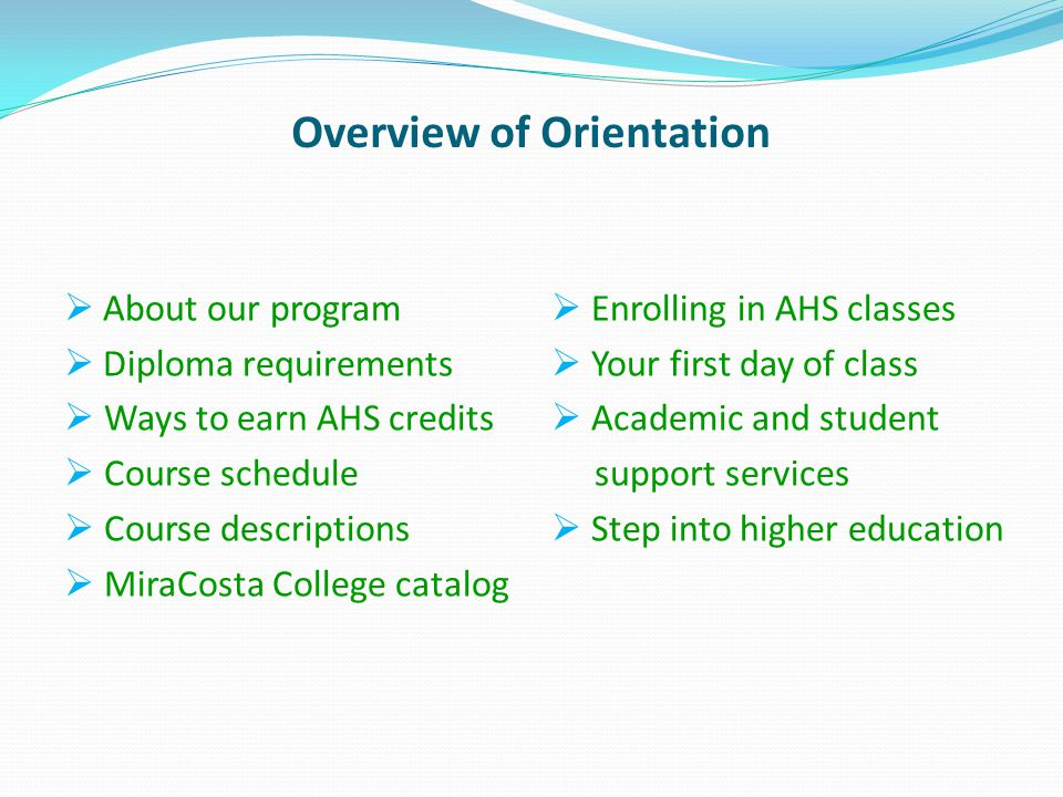 Overview of Orientation About our program Diploma requirements Ways to earn AHS credits Course schedule Course descriptions MiraCosta College catalog Enrolling in AHS classes Your first day of class Academic and student support services Step into higher education