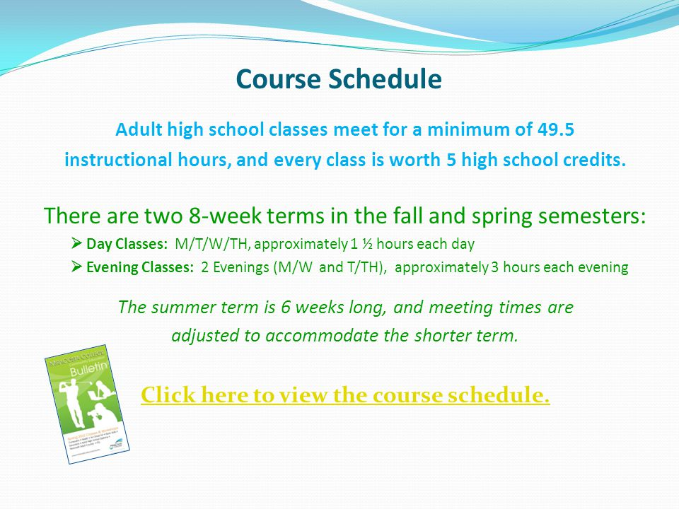 Course Schedule Adult high school classes meet for a minimum of 49.5 instructional hours, and every class is worth 5 high school credits.