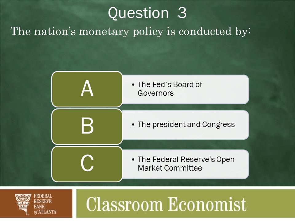 Question 3 The nations monetary policy is conducted by: The Feds Board of Governors A The president and Congress B The Federal Reserves Open Market Committee C
