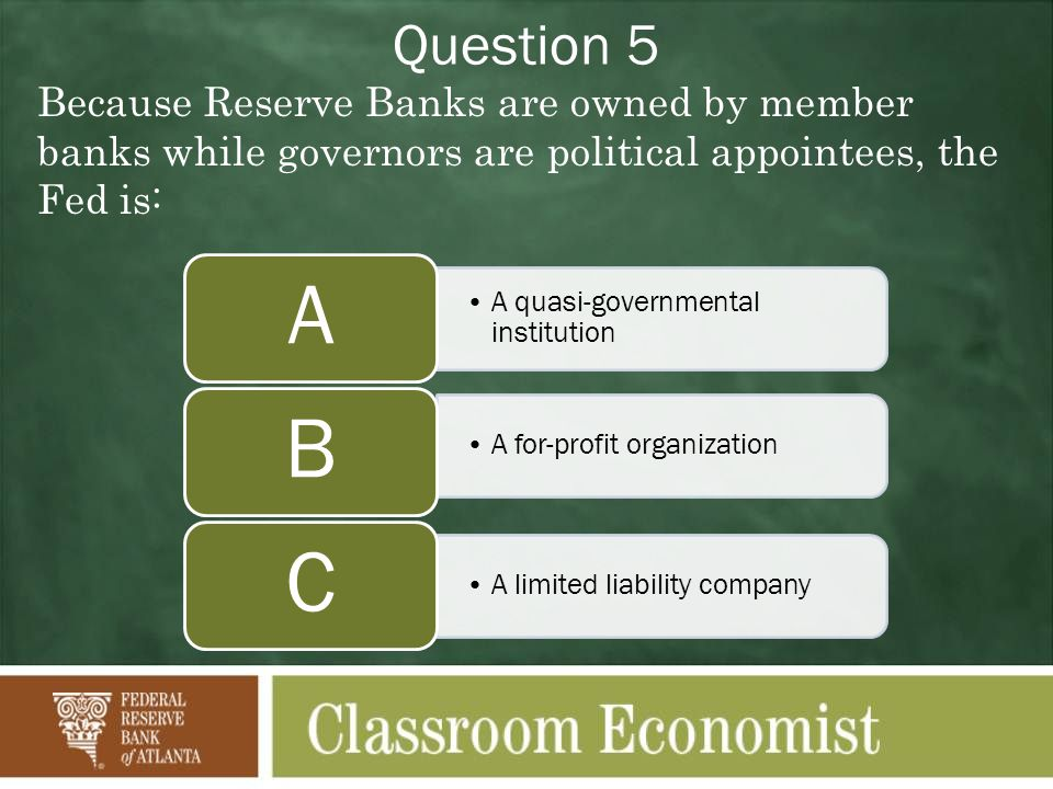 Question 5 Because Reserve Banks are owned by member banks while governors are political appointees, the Fed is: A quasi-governmental institution A A for-profit organization B A limited liability company C