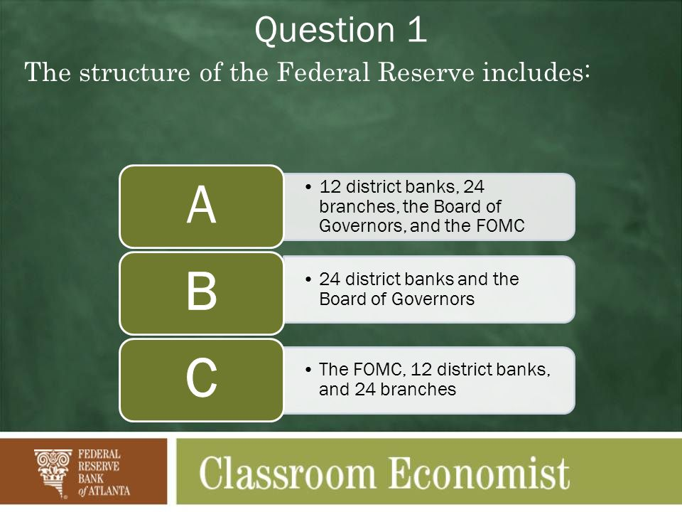 Question 1 The structure of the Federal Reserve includes: 12 district banks, 24 branches, the Board of Governors, and the FOMC A 24 district banks and the Board of Governors The FOMC, 12 district banks, and 24 branches