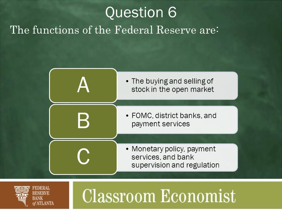 Question 6 The functions of the Federal Reserve are: The buying and selling of stock in the open market A FOMC, district banks, and payment services B Monetary policy, payment services, and bank supervision and regulation C