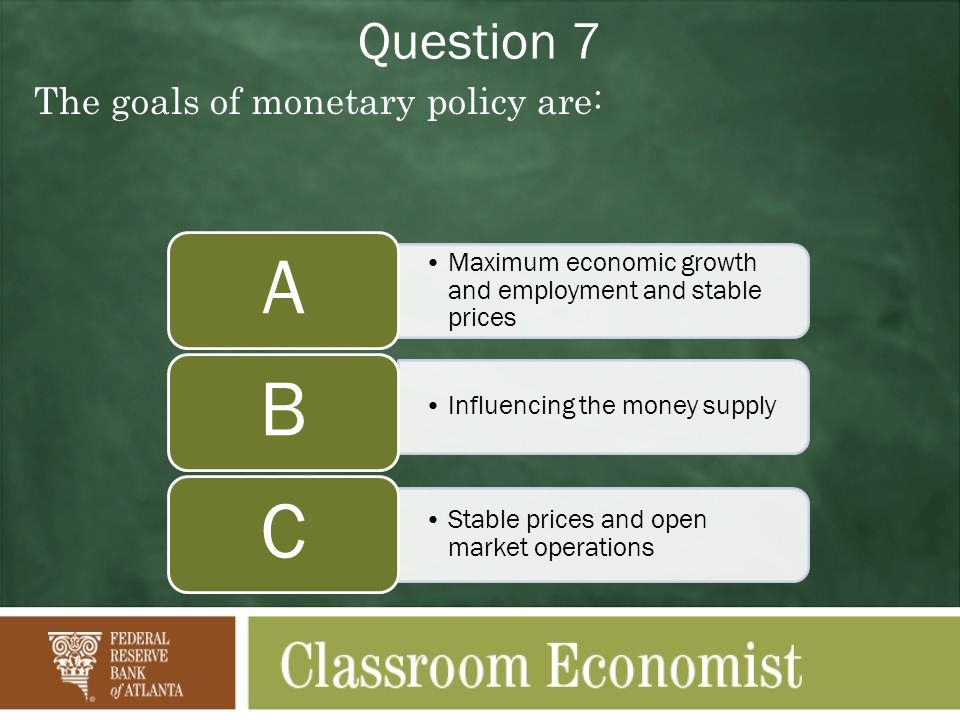 Question 7 The goals of monetary policy are: Maximum economic growth and employment and stable prices A Influencing the money supply B Stable prices and open market operations C
