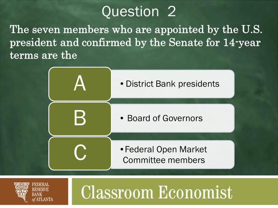 Question 2 District Bank presidents A Board of Governors B Federal Open Market Committee members C